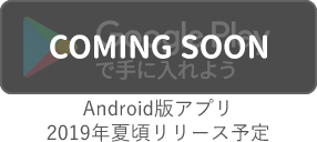 COMMING SOON Android版アプリ2019年夏頃リリース予定